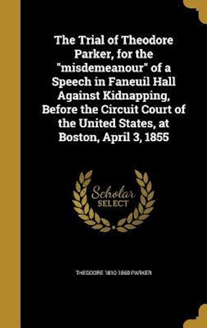 Bog, hardback The Trial of Theodore Parker, for the Misdemeanour of a Speech in Faneuil Hall Against Kidnapping, Before the Circuit Court of the United States, at B af Theodore 1810-1860 Parker