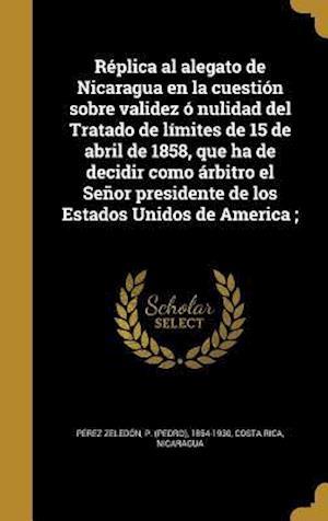 Bog, hardback Replica Al Alegato de Nicaragua En La Cuestion Sobre Validez O Nulidad del Tratado de Limites de 15 de Abril de 1858, Que Ha de Decidir Como Arbitro E