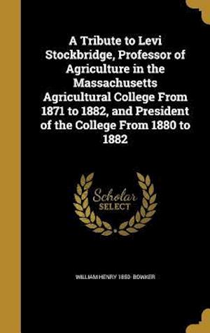 Bog, hardback A Tribute to Levi Stockbridge, Professor of Agriculture in the Massachusetts Agricultural College from 1871 to 1882, and President of the College from af William Henry 1850- Bowker