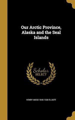 Bog, hardback Our Arctic Province, Alaska and the Seal Islands af Henry Wood 1846-1930 Elliott