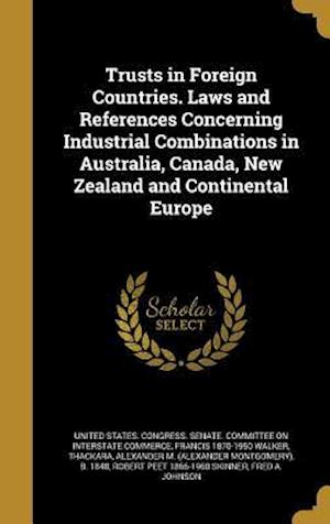 Bog, hardback Trusts in Foreign Countries. Laws and References Concerning Industrial Combinations in Australia, Canada, New Zealand and Continental Europe af Francis 1870-1950 Walker