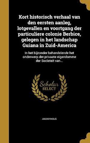 Bog, hardback Kort Historisch Verhaal Van Den Eersten Aanleg, Lotgevallen En Voortgang Der Particuliere Colonie Berbice, Gelegen in Het Landschap Guiana in Zuid-Ame