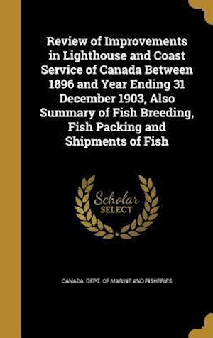 Bog, hardback Review of Improvements in Lighthouse and Coast Service of Canada Between 1896 and Year Ending 31 December 1903, Also Summary of Fish Breeding, Fish Pa