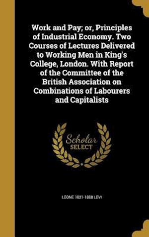 Bog, hardback Work and Pay; Or, Principles of Industrial Economy. Two Courses of Lectures Delivered to Working Men in King's College, London. with Report of the Com af Leone 1821-1888 Levi