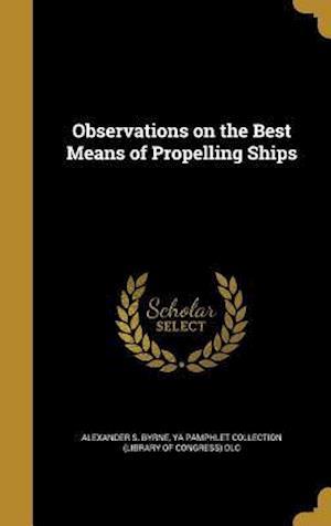 Bog, hardback Observations on the Best Means of Propelling Ships af Alexander S. Byrne