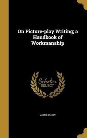 Bog, hardback On Picture-Play Writing; A Handbook of Workmanship af James Slevin