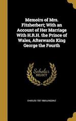 Memoirs of Mrs. Fitzherbert; With an Account of Her Marriage with H.R.H. the Prince of Wales, Afterwards King George the Fourth af Charles 1787-1868 Langdale