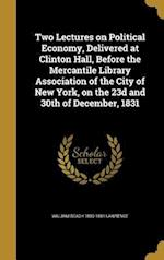 Two Lectures on Political Economy, Delivered at Clinton Hall, Before the Mercantile Library Association of the City of New York, on the 23d and 30th o af William Beach 1800-1881 Lawrence