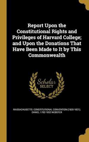 Bog, hardback Report Upon the Constitutional Rights and Privileges of Harvard College; And Upon the Donations That Have Been Made to It by This Commonwealth af Daniel 1782-1852 Webster