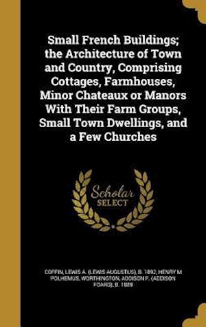 Bog, hardback Small French Buildings; The Architecture of Town and Country, Comprising Cottages, Farmhouses, Minor Chateaux or Manors with Their Farm Groups, Small af Henry M. Polhemus