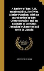 A Review of REV. F.W. MacDonald's Life of Wm. Morley Punshon. with an Introduction by REV. George Douglas, and an Estimate of the Great Preacher's Cha af Hugh 1840-1922 Johnston