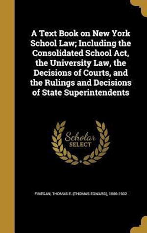Bog, hardback A Text Book on New York School Law; Including the Consolidated School ACT, the University Law, the Decisions of Courts, and the Rulings and Decisions