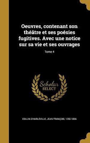 Bog, hardback Oeuvres, Contenant Son Theatre Et Ses Poesies Fugitives. Avec Une Notice Sur Sa Vie Et Ses Ouvrages; Tome 4