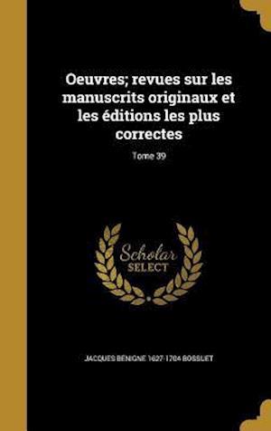 Bog, hardback Oeuvres; Revues Sur Les Manuscrits Originaux Et Les Editions Les Plus Correctes; Tome 39 af Jacques Benigne 1627-1704 Bossuet