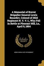 A Memorial of Brevet Brigadier General Lewis Benedict, Colonel of 162d Regiment N. Y. V. I., Who Fell in Battle at Pleasant Hill, La., April 9, 1864 af Henry Marvin 1827-1875 Benedict