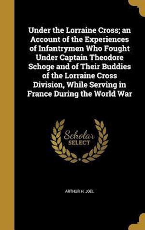 Bog, hardback Under the Lorraine Cross; An Account of the Experiences of Infantrymen Who Fought Under Captain Theodore Schoge and of Their Buddies of the Lorraine C af Arthur H. Joel
