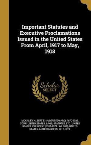 Bog, hardback Important Statutes and Executive Proclamations Issued in the United States from April, 1917 to May, 1918