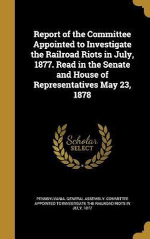 Bog, hardback Report of the Committee Appointed to Investigate the Railroad Riots in July, 1877. Read in the Senate and House of Representatives May 23, 1878