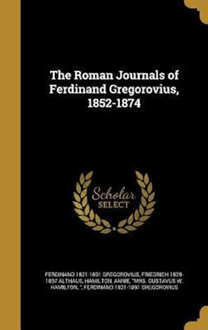 Bog, hardback The Roman Journals of Ferdinand Gregorovius, 1852-1874 af Ferdinand 1821-1891 Gregorovius, Friedrich 1829-1897 Althaus
