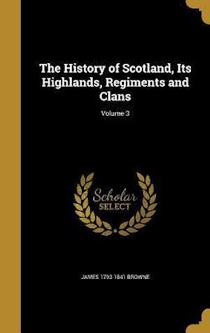 Bog, hardback The History of Scotland, Its Highlands, Regiments and Clans; Volume 3 af James 1793-1841 Browne