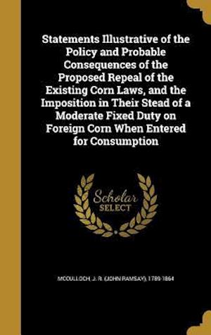 Bog, hardback Statements Illustrative of the Policy and Probable Consequences of the Proposed Repeal of the Existing Corn Laws, and the Imposition in Their Stead of