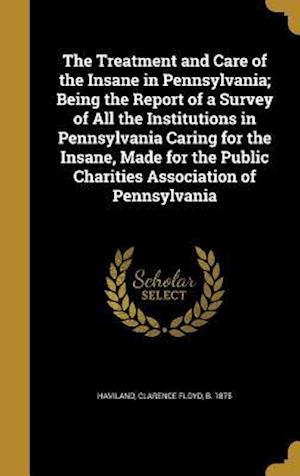 Bog, hardback The Treatment and Care of the Insane in Pennsylvania; Being the Report of a Survey of All the Institutions in Pennsylvania Caring for the Insane, Made