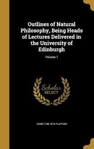 Bog, hardback Outlines of Natural Philosophy, Being Heads of Lectures Delivered in the University of Edinburgh; Volume 1 af John 1748-1819 Playfair