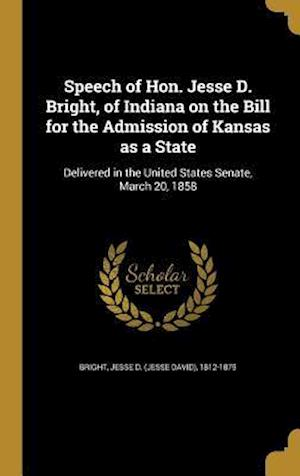 Bog, hardback Speech of Hon. Jesse D. Bright, of Indiana on the Bill for the Admission of Kansas as a State