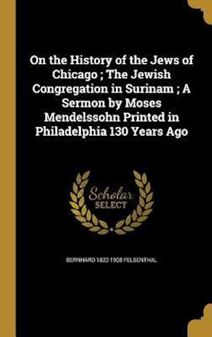 Bog, hardback On the History of the Jews of Chicago; The Jewish Congregation in Surinam; A Sermon by Moses Mendelssohn Printed in Philadelphia 130 Years Ago af Bernhard 1822-1908 Felsenthal
