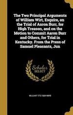 The Two Principal Arguments of William Wirt, Esquire, on the Trial of Aaron Burr, for High Treason, and on the Motion to Commit Aaron Burr and Others,