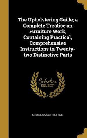 Bog, hardback The Upholstering Guide; A Complete Treatise on Furniture Work, Containing Practical, Comprehensive Instructions in Twenty-Two Distinctive Parts