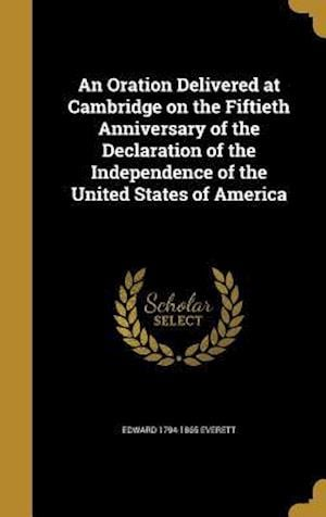 Bog, hardback An Oration Delivered at Cambridge on the Fiftieth Anniversary of the Declaration of the Independence of the United States of America af Edward 1794-1865 Everett