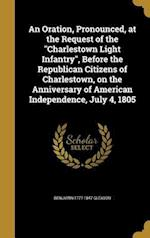 An Oration, Pronounced, at the Request of the Charlestown Light Infantry, Before the Republican Citizens of Charlestown, on the Anniversary of America af Benjamin 1777-1847 Gleason