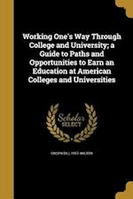 Working One's Way Through College and University; A Guide to Paths and Opportunities to Earn an Education at American Colleges and Universities af Calvin Dill 1857- Wilson