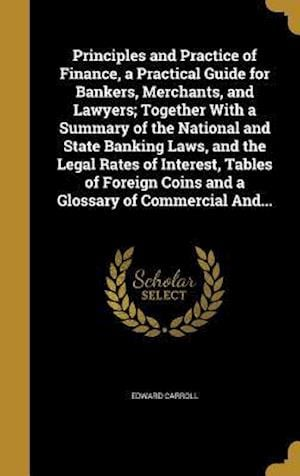 Bog, hardback Principles and Practice of Finance, a Practical Guide for Bankers, Merchants, and Lawyers; Together with a Summary of the National and State Banking L af Edward Carroll
