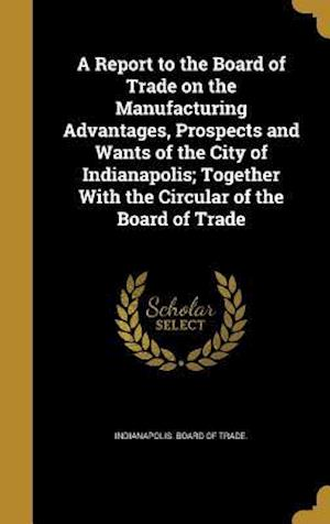 Bog, hardback A   Report to the Board of Trade on the Manufacturing Advantages, Prospects and Wants of the City of Indianapolis; Together with the Circular of the B