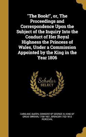 Bog, hardback The Book!, Or, the Proceedings and Correspondence Upon the Subject of the Inquiry Into the Conduct of Her Royal Highness the Princess of Wales, Under af Spencer 1762-1812 Perceval