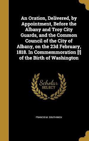 Bog, hardback An Oration, Delivered, by Appointment, Before the Albany and Troy City Guards, and the Common Council of the City of Albany, on the 23d February, 1818 af Francis M. Southwick