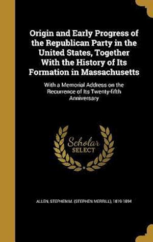 Bog, hardback Origin and Early Progress of the Republican Party in the United States, Together with the History of Its Formation in Massachusetts
