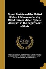 Secret Statutes of the United States. a Memorandum by David Hunter Miller, Special Assistant in the Department of State af David Hunter 1875- Miller