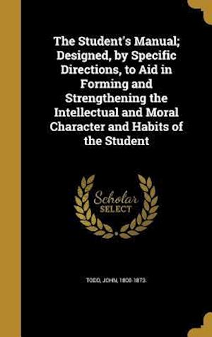 Bog, hardback The Student's Manual; Designed, by Specific Directions, to Aid in Forming and Strengthening the Intellectual and Moral Character and Habits of the Stu