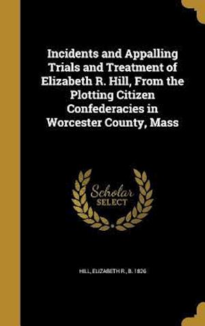 Bog, hardback Incidents and Appalling Trials and Treatment of Elizabeth R. Hill, from the Plotting Citizen Confederacies in Worcester County, Mass