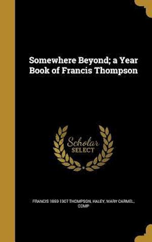 Bog, hardback Somewhere Beyond; A Year Book of Francis Thompson af Francis 1859-1907 Thompson