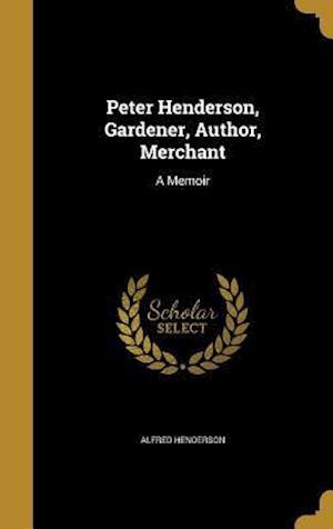 Bog, hardback Peter Henderson, Gardener, Author, Merchant af Alfred Henderson