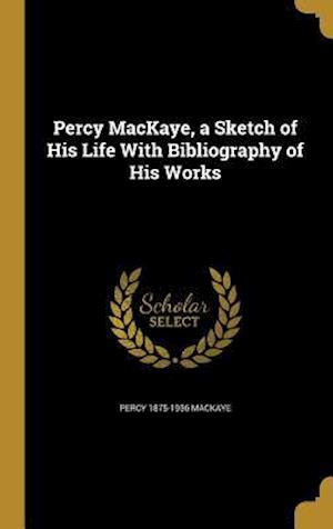 Bog, hardback Percy Mackaye, a Sketch of His Life with Bibliography of His Works af Percy 1875-1956 Mackaye