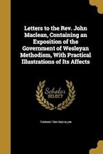 Letters to the REV. John MacLean, Containing an Exposition of the Government of Wesleyan Methodism, with Practical Illustrations of Its Affects af Thomas 1784-1866 Allin
