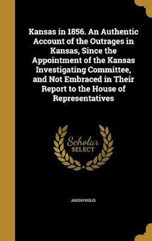 Bog, hardback Kansas in 1856. an Authentic Account of the Outrages in Kansas, Since the Appointment of the Kansas Investigating Committee, and Not Embraced in Their
