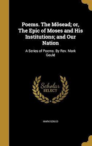 Bog, hardback Poems. the Mosead; Or, the Epic of Moses and His Institutions; And Our Nation af Mark Gould