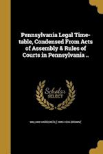 Pennsylvania Legal Time-Table, Condensed from Acts of Assembly & Rules of Courts in Pennsylvania .. af William Hardcastle 1840-1906 Browne
