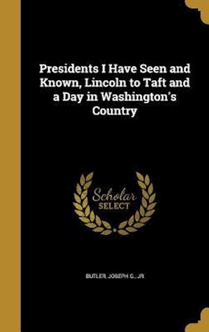 Bog, hardback Presidents I Have Seen and Known, Lincoln to Taft and a Day in Washington's Country